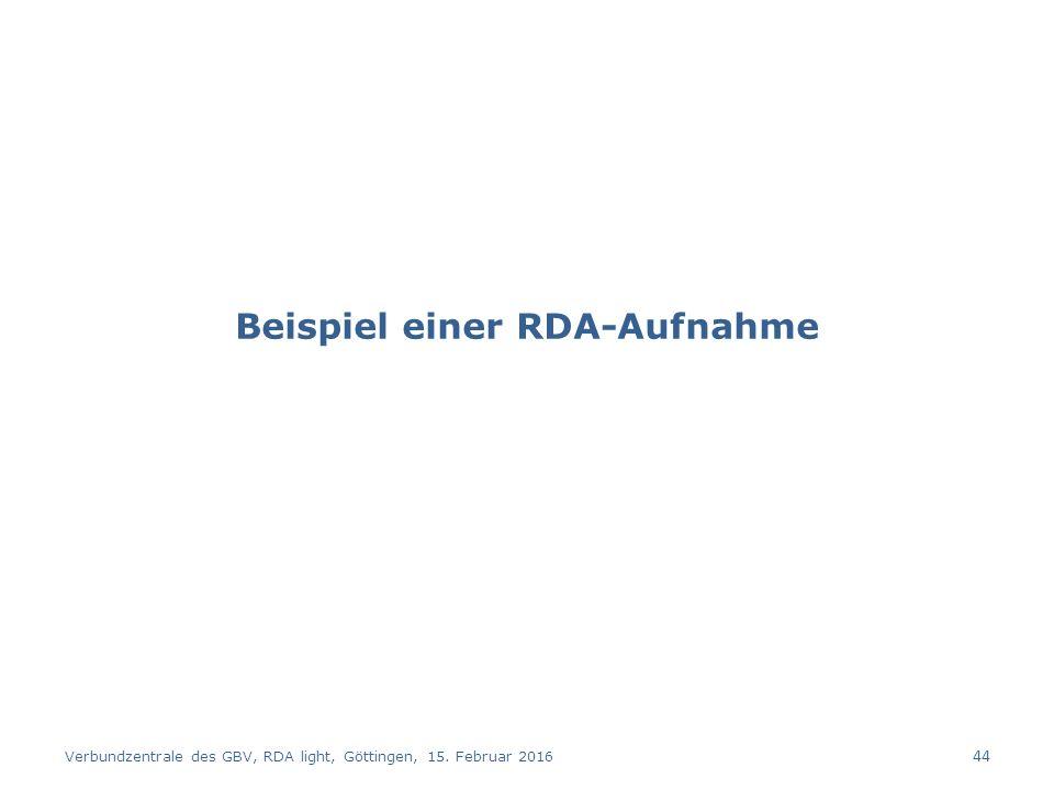Beispiel einer RDA-Aufnahme Verbundzentrale des GBV, RDA light, Göttingen, 15. Februar 2016 44