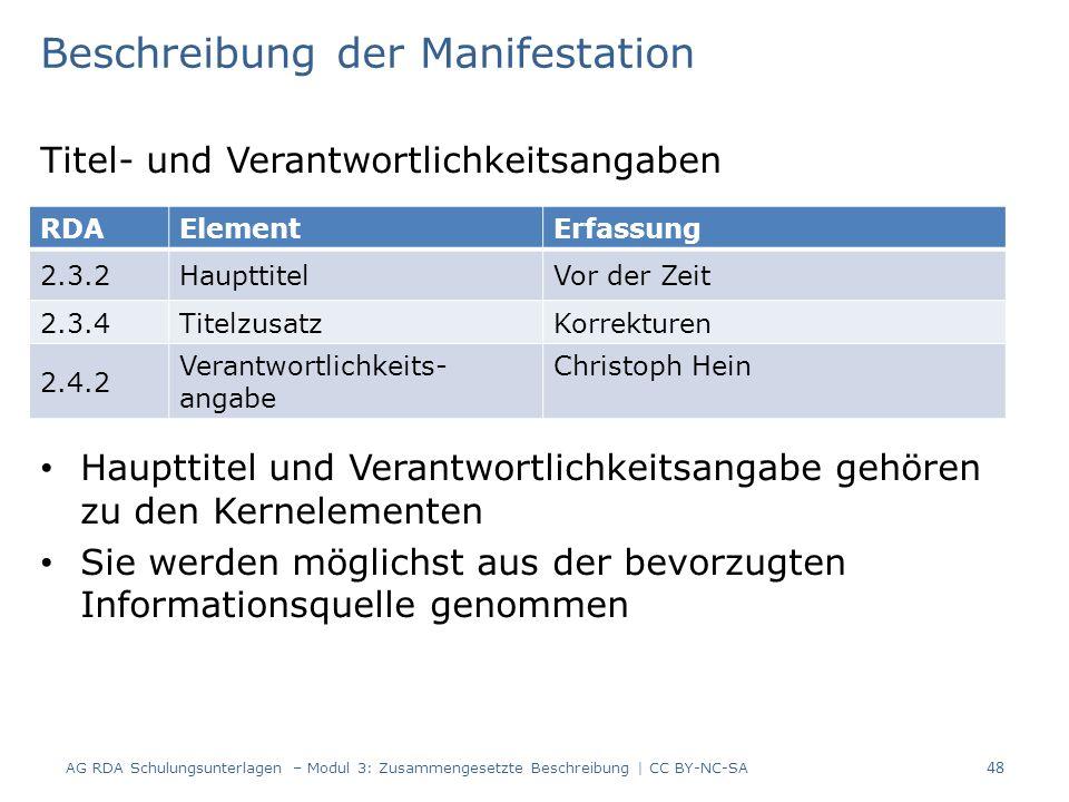 Beschreibung der Manifestation Titel- und Verantwortlichkeitsangaben Haupttitel und Verantwortlichkeitsangabe gehören zu den Kernelementen Sie werden möglichst aus der bevorzugten Informationsquelle genommen RDAElementErfassung 2.3.2HaupttitelVor der Zeit 2.3.4TitelzusatzKorrekturen 2.4.2 Verantwortlichkeits- angabe Christoph Hein 48 AG RDA Schulungsunterlagen – Modul 3: Zusammengesetzte Beschreibung | CC BY-NC-SA