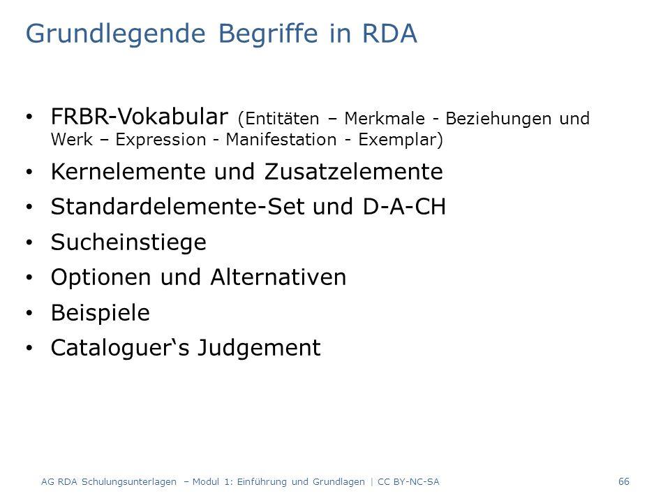 Grundlegende Begriffe in RDA FRBR-Vokabular (Entitäten – Merkmale - Beziehungen und Werk – Expression - Manifestation - Exemplar) Kernelemente und Zusatzelemente Standardelemente-Set und D-A-CH Sucheinstiege Optionen und Alternativen Beispiele Cataloguer's Judgement AG RDA Schulungsunterlagen – Modul 1: Einführung und Grundlagen | CC BY-NC-SA 66