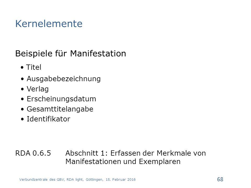 Kernelemente Beispiele für Manifestation Titel Ausgabebezeichnung Verlag Erscheinungsdatum Gesamttitelangabe Identifikator RDA 0.6.5 Abschnitt 1: Erfassen der Merkmale von Manifestationen und Exemplaren Verbundzentrale des GBV, RDA light, Göttingen, 15.