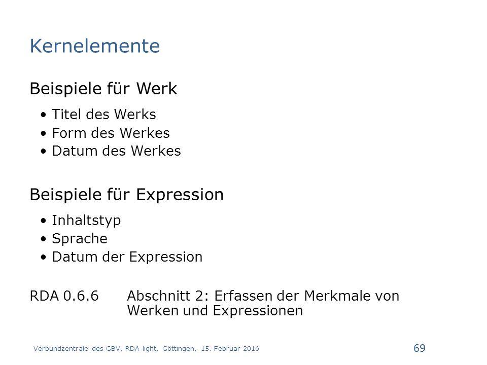 Kernelemente Beispiele für Werk Titel des Werks Form des Werkes Datum des Werkes Beispiele für Expression Inhaltstyp Sprache Datum der Expression RDA 0.6.6 Abschnitt 2: Erfassen der Merkmale von Werken und Expressionen Verbundzentrale des GBV, RDA light, Göttingen, 15.