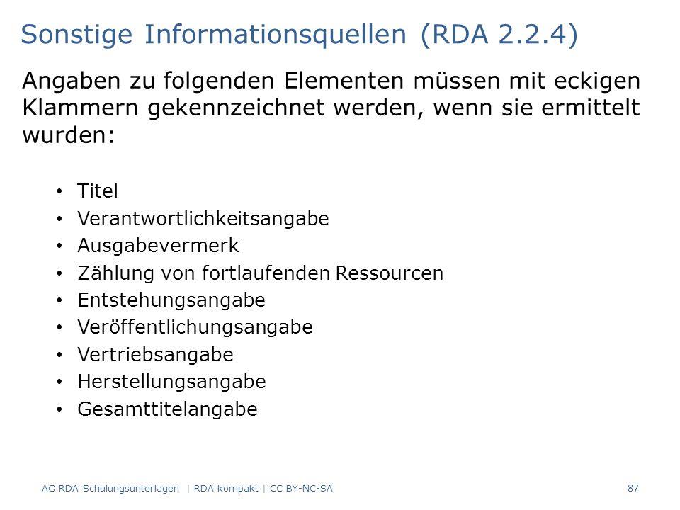 Angaben zu folgenden Elementen müssen mit eckigen Klammern gekennzeichnet werden, wenn sie ermittelt wurden: Titel Verantwortlichkeitsangabe Ausgabevermerk Zählung von fortlaufenden Ressourcen Entstehungsangabe Veröffentlichungsangabe Vertriebsangabe Herstellungsangabe Gesamttitelangabe Sonstige Informationsquellen (RDA 2.2.4) 87 AG RDA Schulungsunterlagen | RDA kompakt | CC BY-NC-SA