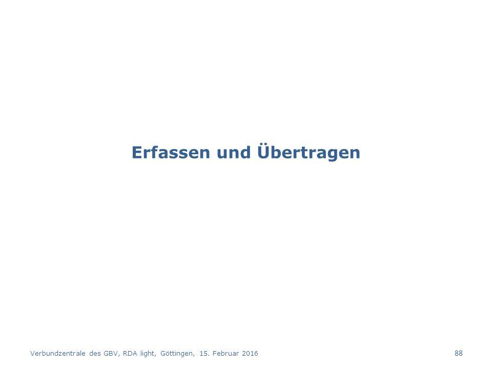 Erfassen und Übertragen Verbundzentrale des GBV, RDA light, Göttingen, 15. Februar 2016 88