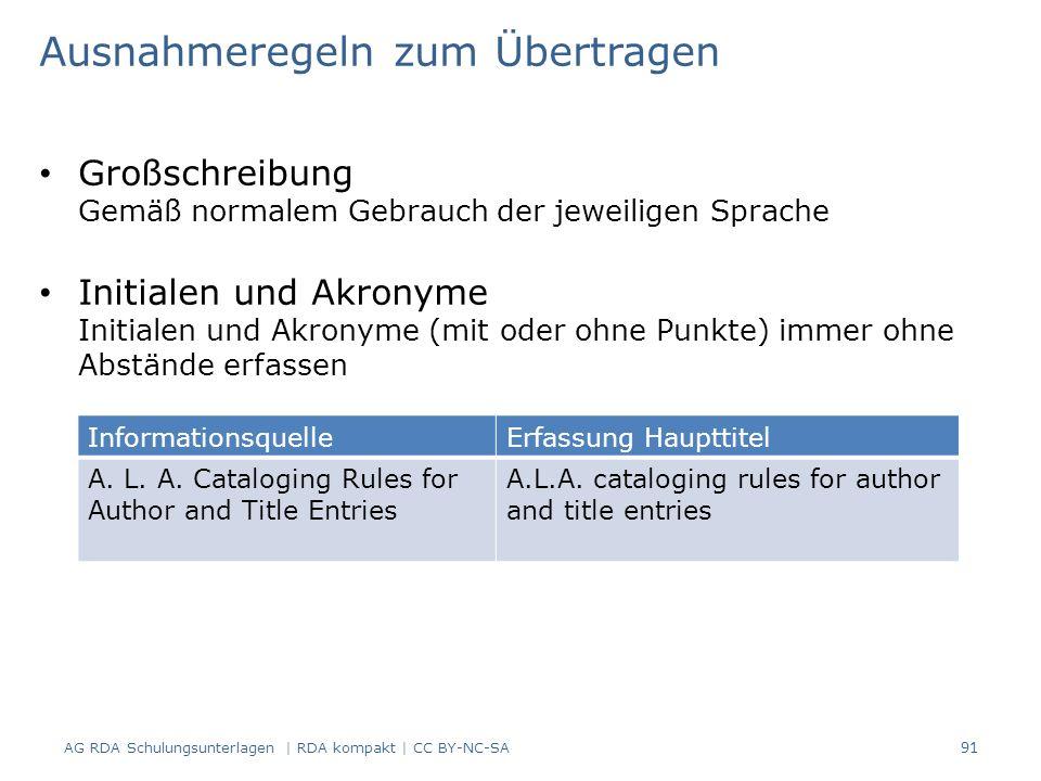 Großschreibung Gemäß normalem Gebrauch der jeweiligen Sprache Initialen und Akronyme Initialen und Akronyme (mit oder ohne Punkte) immer ohne Abstände erfassen 91 Ausnahmeregeln zum Übertragen AG RDA Schulungsunterlagen | RDA kompakt | CC BY-NC-SA InformationsquelleErfassung Haupttitel A.