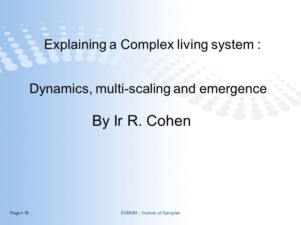 Page  18 EURIMM - Venture of Sanoplan Explaining a Complex living system : By Ir R. Cohen Dynamics, multi-scaling and emergence