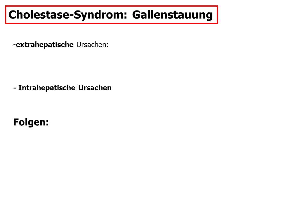Cholestase-Syndrom: Gallenstauung -extrahepatische Ursachen: - Intrahepatische Ursachen Folgen:
