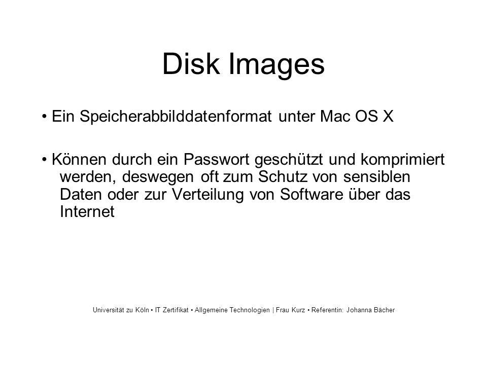 Disk Images Ein Speicherabbilddatenformat unter Mac OS X Können durch ein Passwort geschützt und komprimiert werden, deswegen oft zum Schutz von sensiblen Daten oder zur Verteilung von Software über das Internet Universität zu Köln IT Zertifikat Allgemeine Technologien | Frau Kurz Referentin: Johanna Bächer