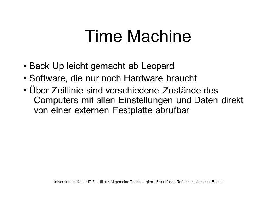 Time Machine Back Up leicht gemacht ab Leopard Software, die nur noch Hardware braucht Über Zeitlinie sind verschiedene Zustände des Computers mit allen Einstellungen und Daten direkt von einer externen Festplatte abrufbar Universität zu Köln IT Zertifikat Allgemeine Technologien | Frau Kurz Referentin: Johanna Bächer