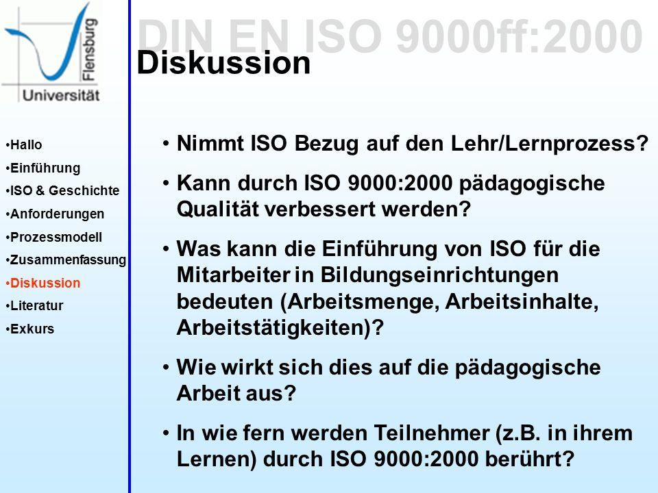 DIN EN ISO 9000ff:2000 Hallo Einführung ISO & Geschichte Anforderungen Prozessmodell Zusammenfassung Diskussion Literatur Exkurs Diskussion Nimmt ISO Bezug auf den Lehr/Lernprozess.