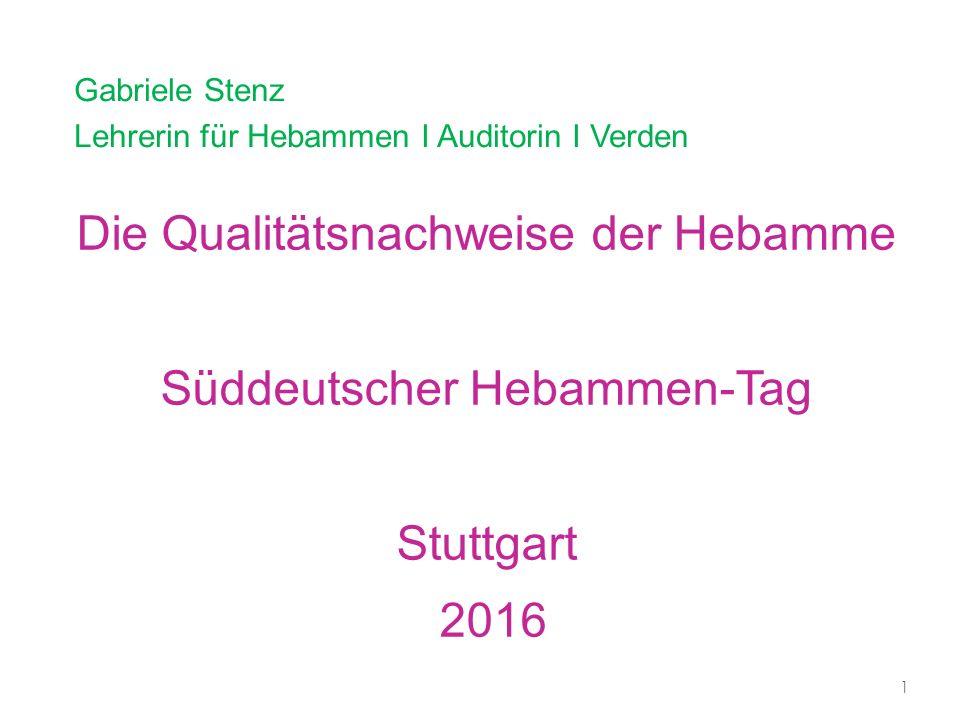 Die Qualitätsnachweise der Hebamme Süddeutscher Hebammen-Tag Stuttgart 2016 Gabriele Stenz Lehrerin für Hebammen I Auditorin I Verden 1