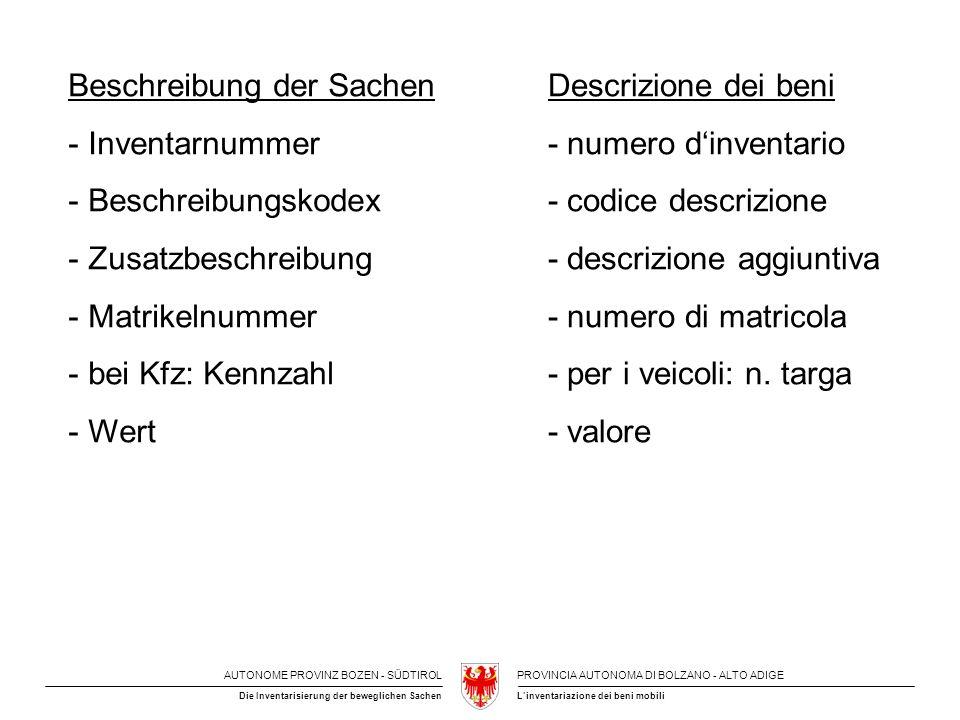 AUTONOME PROVINZ BOZEN - SÜDTIROLPROVINCIA AUTONOMA DI BOLZANO - ALTO ADIGE L'inventariazione dei beni mobiliDie Inventarisierung der beweglichen Sachen Beschreibung der Sachen - Inventarnummer - Beschreibungskodex - Zusatzbeschreibung - Matrikelnummer - bei Kfz: Kennzahl - Wert Descrizione dei beni - numero d'inventario - codice descrizione - descrizione aggiuntiva - numero di matricola - per i veicoli: n.