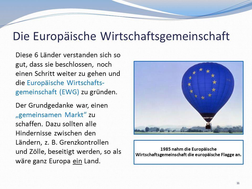 Die Europäische Wirtschaftsgemeinschaft Diese 6 Länder verstanden sich so gut, dass sie beschlossen, noch einen Schritt weiter zu gehen und die Europäische Wirtschafts- gemeinschaft (EWG) zu gründen.