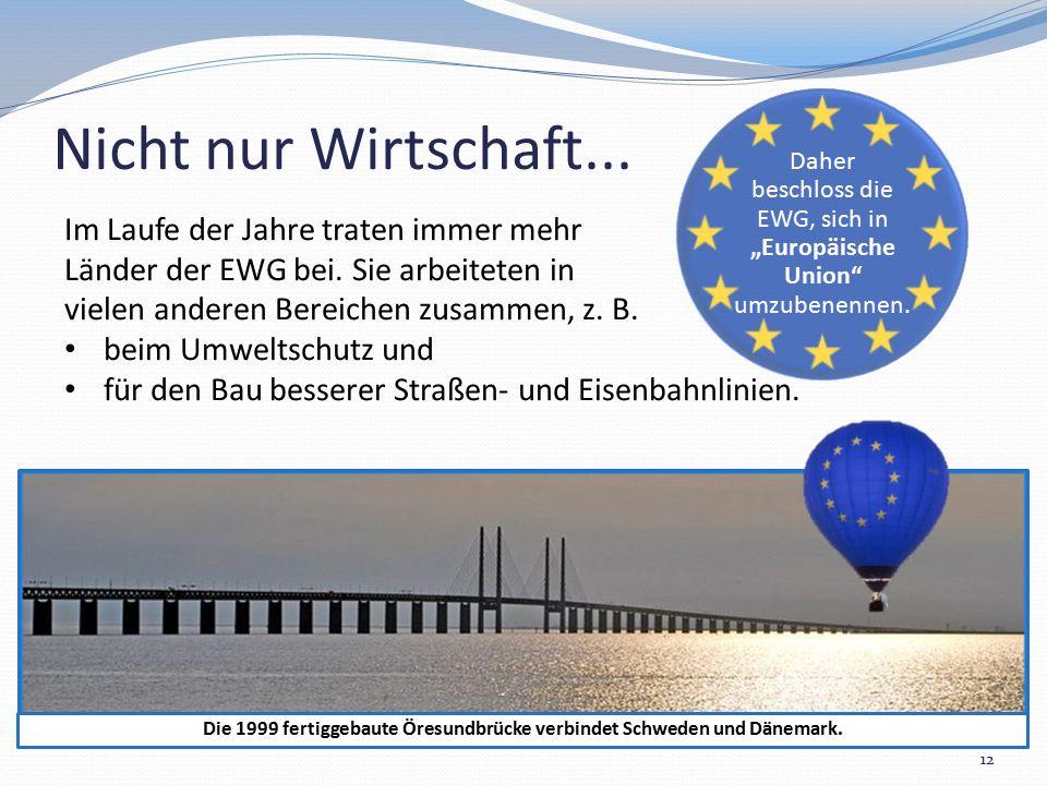 """Nicht nur Wirtschaft... 12 Daher beschloss die EWG, sich in """"Europäische Union"""" umzubenennen. Die 1999 fertiggebaute Öresundbrücke verbindet Schweden"""