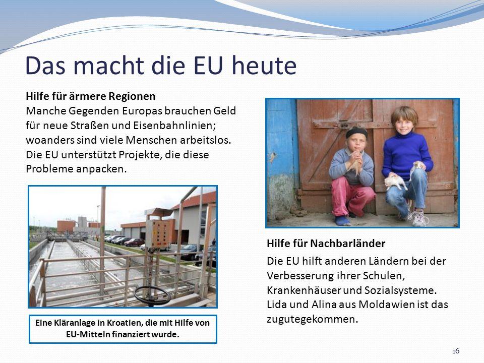 Das macht die EU heute 16 Hilfe für ärmere Regionen Manche Gegenden Europas brauchen Geld für neue Straßen und Eisenbahnlinien; woanders sind viele Menschen arbeitslos.