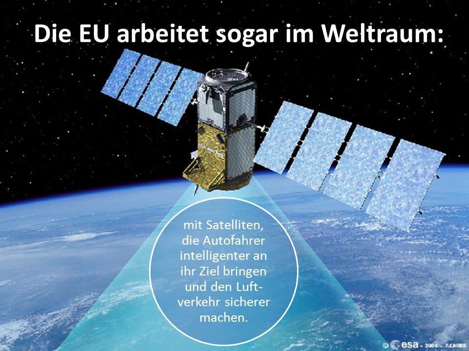 18 Die EU arbeitet sogar im Weltraum: mit Satelliten, die Autofahrer intelligenter an ihr Ziel bringen und den Luft- verkehr sicherer machen.