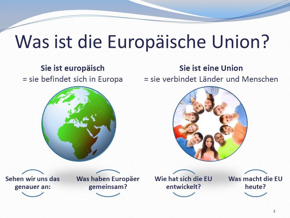 Sie ist eine Union = sie verbindet Länder und Menschen Sie ist europäisch = sie befindet sich in Europa Was ist die Europäische Union? 2 Sehen wir uns