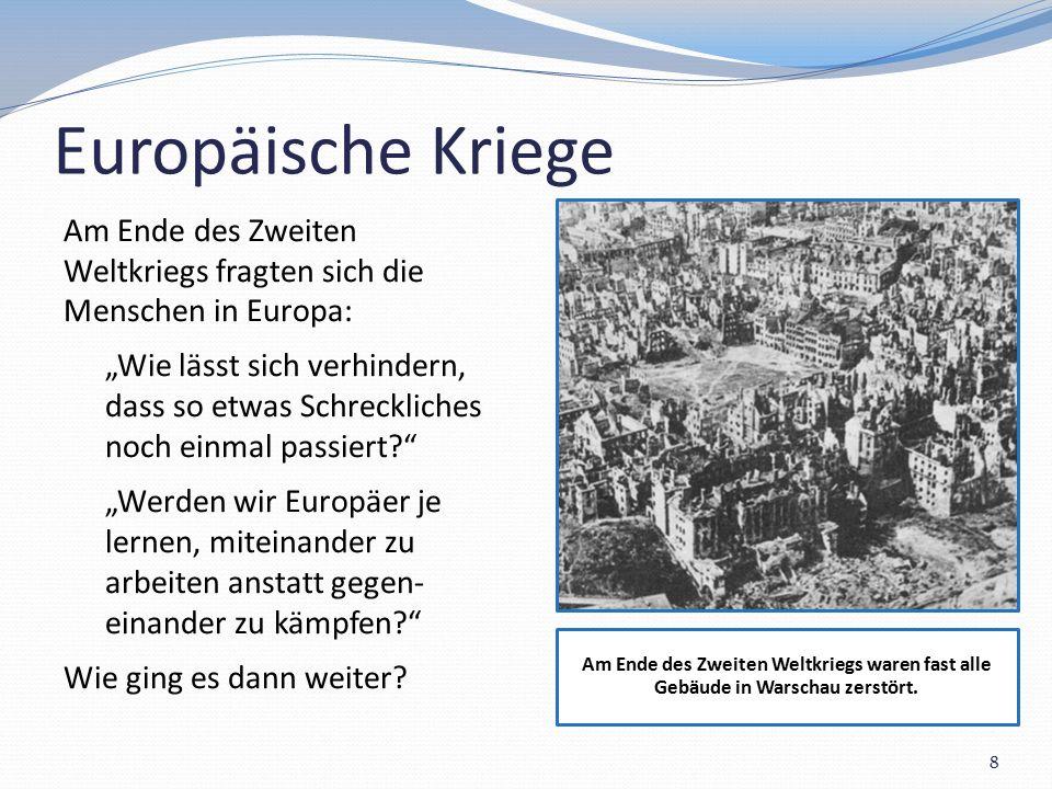 """Europäische Kriege Am Ende des Zweiten Weltkriegs fragten sich die Menschen in Europa: """"Wie lässt sich verhindern, dass so etwas Schreckliches noch einmal passiert? """"Werden wir Europäer je lernen, miteinander zu arbeiten anstatt gegen- einander zu kämpfen? Wie ging es dann weiter."""