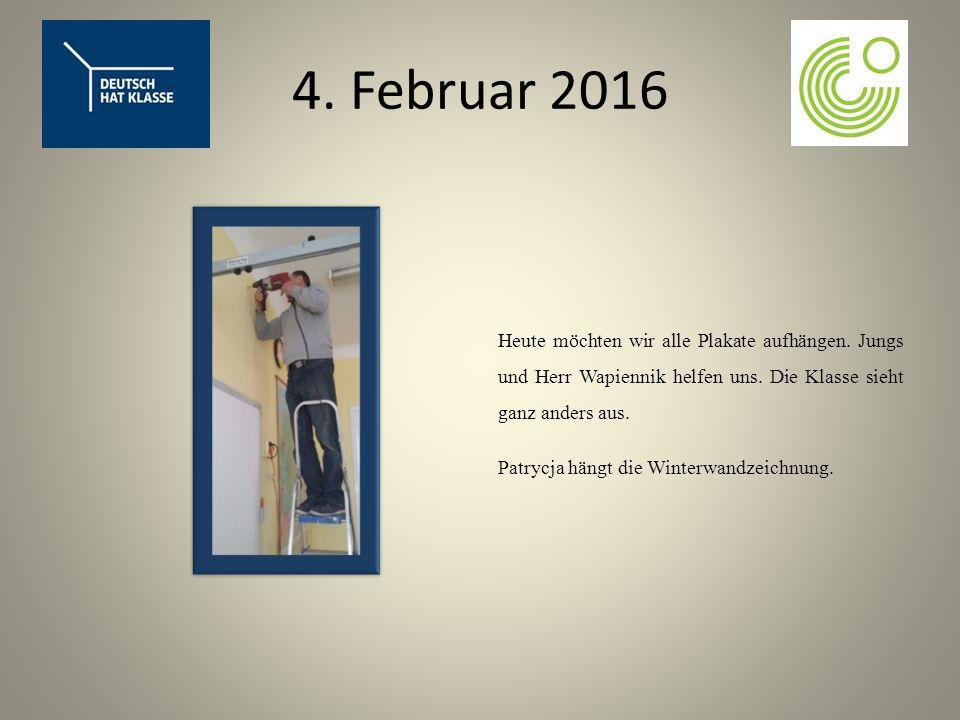4. Februar 2016 Heute möchten wir alle Plakate aufhängen.