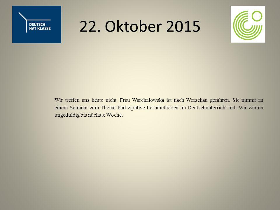 22. Oktober 2015 Wir treffen uns heute nicht. Frau Warchałowska ist nach Warschau gefahren.
