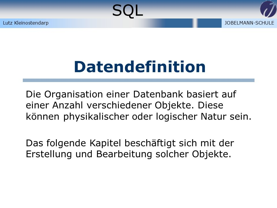 SQL Lutz KleinostendarpJOBELMANN-SCHULE Datendefinition Die Organisation einer Datenbank basiert auf einer Anzahl verschiedener Objekte.