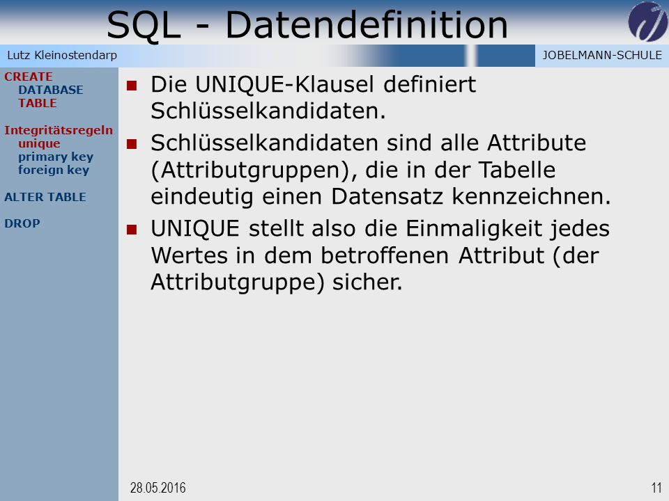 JOBELMANN-SCHULELutz Kleinostendarp SQL - Datendefinition 1128.05.2016 CREATE DATABASE TABLE Integritätsregeln unique primary key foreign key ALTER TABLE DROP Die UNIQUE-Klausel definiert Schlüsselkandidaten.