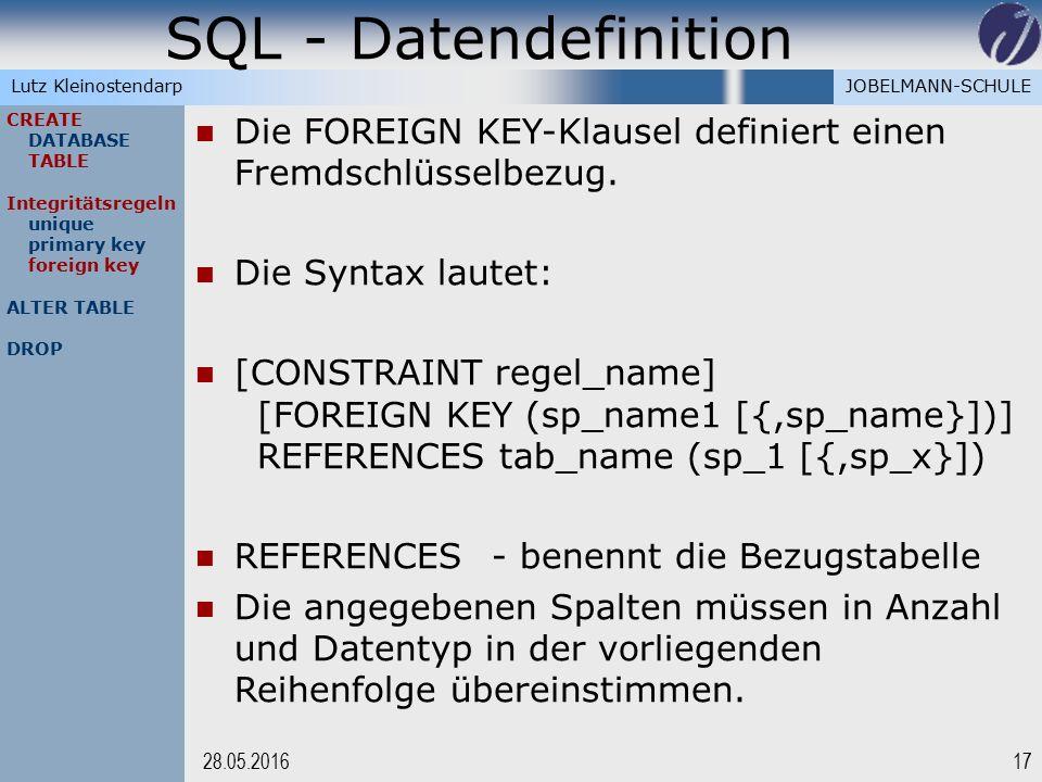 JOBELMANN-SCHULELutz Kleinostendarp SQL - Datendefinition 1728.05.2016 CREATE DATABASE TABLE Integritätsregeln unique primary key foreign key ALTER TABLE DROP Die FOREIGN KEY-Klausel definiert einen Fremdschlüsselbezug.