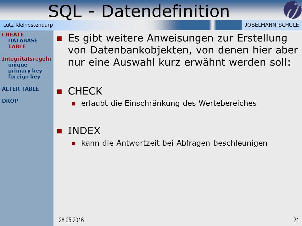 JOBELMANN-SCHULELutz Kleinostendarp SQL - Datendefinition 2128.05.2016 CREATE DATABASE TABLE Integritätsregeln unique primary key foreign key ALTER TABLE DROP Es gibt weitere Anweisungen zur Erstellung von Datenbankobjekten, von denen hier aber nur eine Auswahl kurz erwähnt werden soll: CHECK erlaubt die Einschränkung des Wertebereiches INDEX kann die Antwortzeit bei Abfragen beschleunigen