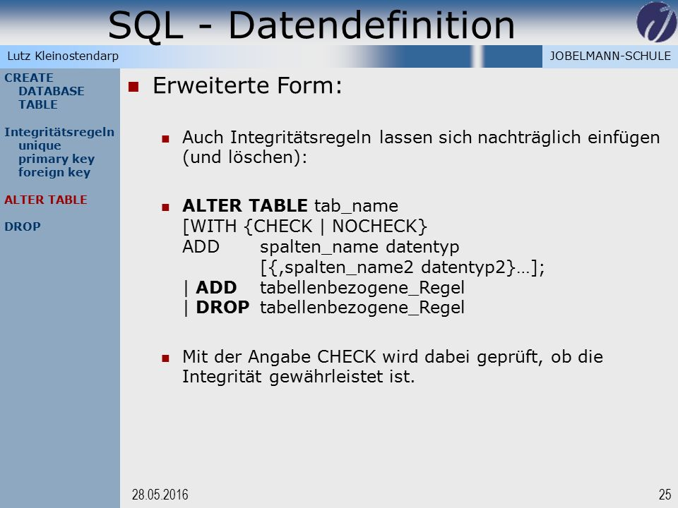 JOBELMANN-SCHULELutz Kleinostendarp SQL - Datendefinition 2528.05.2016 CREATE DATABASE TABLE Integritätsregeln unique primary key foreign key ALTER TABLE DROP Erweiterte Form: Auch Integritätsregeln lassen sich nachträglich einfügen (und löschen): ALTER TABLE tab_name [WITH {CHECK | NOCHECK} ADD spalten_name datentyp [{,spalten_name2 datentyp2}…]; | ADDtabellenbezogene_Regel | DROPtabellenbezogene_Regel Mit der Angabe CHECK wird dabei geprüft, ob die Integrität gewährleistet ist.