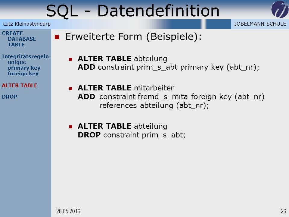 JOBELMANN-SCHULELutz Kleinostendarp SQL - Datendefinition 2628.05.2016 CREATE DATABASE TABLE Integritätsregeln unique primary key foreign key ALTER TABLE DROP Erweiterte Form (Beispiele): ALTER TABLE abteilung ADD constraint prim_s_abt primary key (abt_nr); ALTER TABLE mitarbeiter ADDconstraint fremd_s_mita foreign key (abt_nr) references abteilung (abt_nr); ALTER TABLE abteilung DROP constraint prim_s_abt;