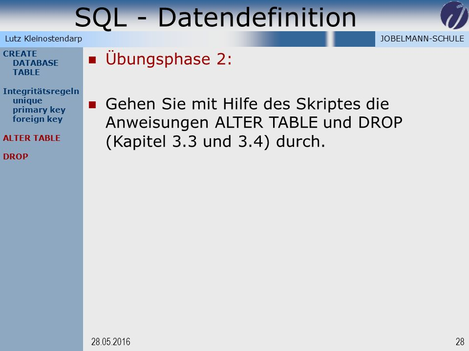 JOBELMANN-SCHULELutz Kleinostendarp SQL - Datendefinition 2828.05.2016 CREATE DATABASE TABLE Integritätsregeln unique primary key foreign key ALTER TABLE DROP Übungsphase 2: Gehen Sie mit Hilfe des Skriptes die Anweisungen ALTER TABLE und DROP (Kapitel 3.3 und 3.4) durch.