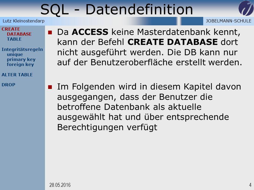 JOBELMANN-SCHULELutz Kleinostendarp SQL - Datendefinition 428.05.2016 CREATE DATABASE TABLE Integritätsregeln unique primary key foreign key ALTER TABLE DROP Da ACCESS keine Masterdatenbank kennt, kann der Befehl CREATE DATABASE dort nicht ausgeführt werden.