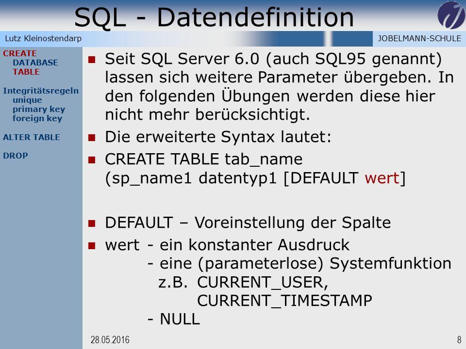 JOBELMANN-SCHULELutz Kleinostendarp SQL - Datendefinition 828.05.2016 CREATE DATABASE TABLE Integritätsregeln unique primary key foreign key ALTER TABLE DROP Seit SQL Server 6.0 (auch SQL95 genannt) lassen sich weitere Parameter übergeben.