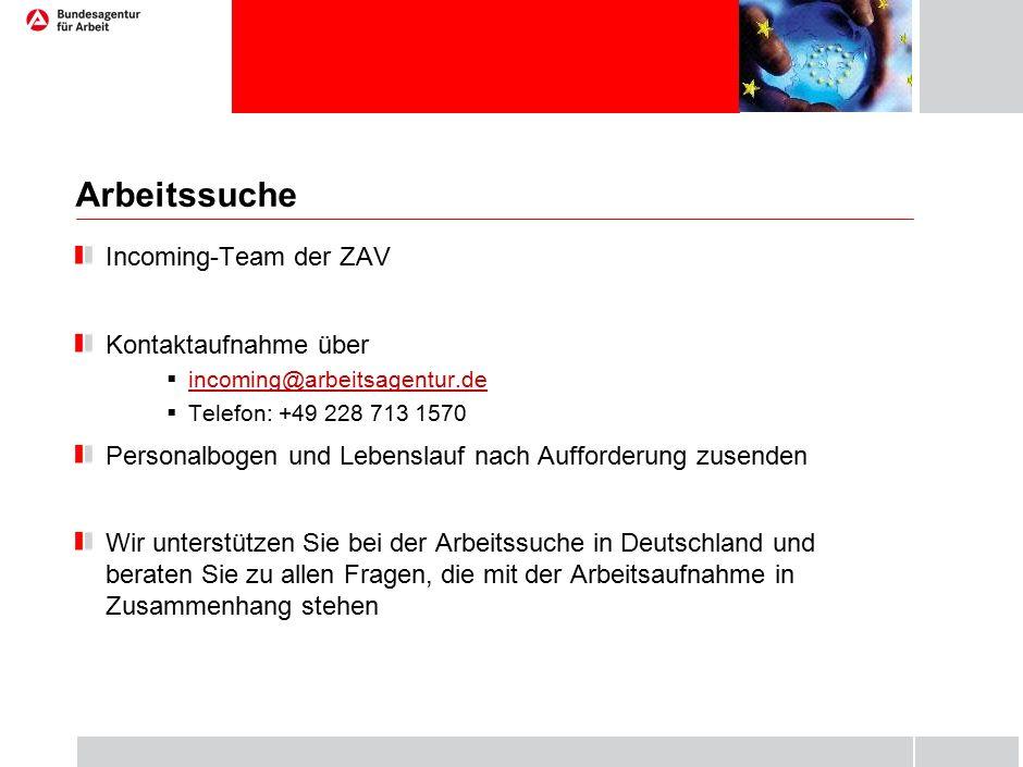 Arbeitssuche Incoming-Team der ZAV Kontaktaufnahme über  incoming@arbeitsagentur.de incoming@arbeitsagentur.de  Telefon: +49 228 713 1570 Personalbogen und Lebenslauf nach Aufforderung zusenden Wir unterstützen Sie bei der Arbeitssuche in Deutschland und beraten Sie zu allen Fragen, die mit der Arbeitsaufnahme in Zusammenhang stehen