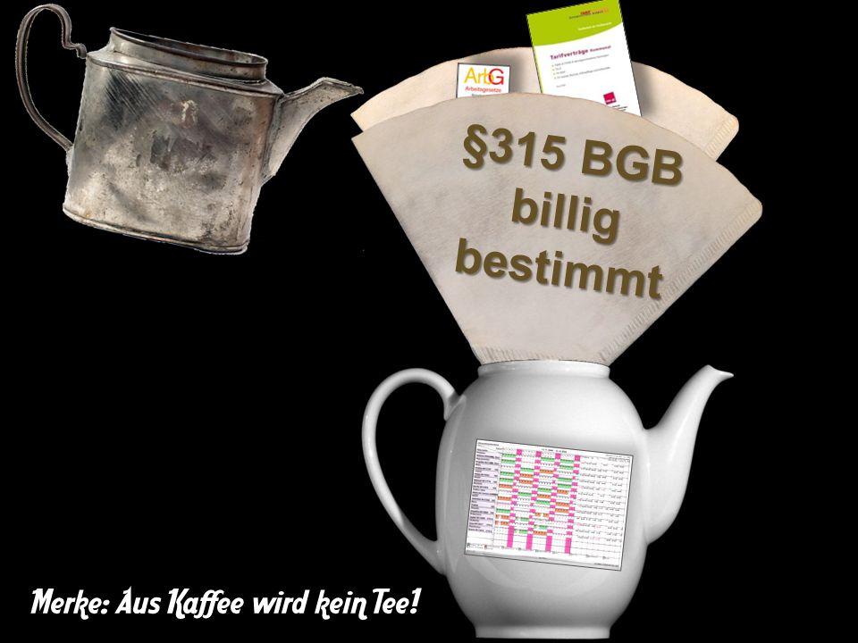 Betriebsvereinbarung,Arbeitsvertrag §315 BGB billig bestimmt Merke: Aus Kaffee wird kein Tee!