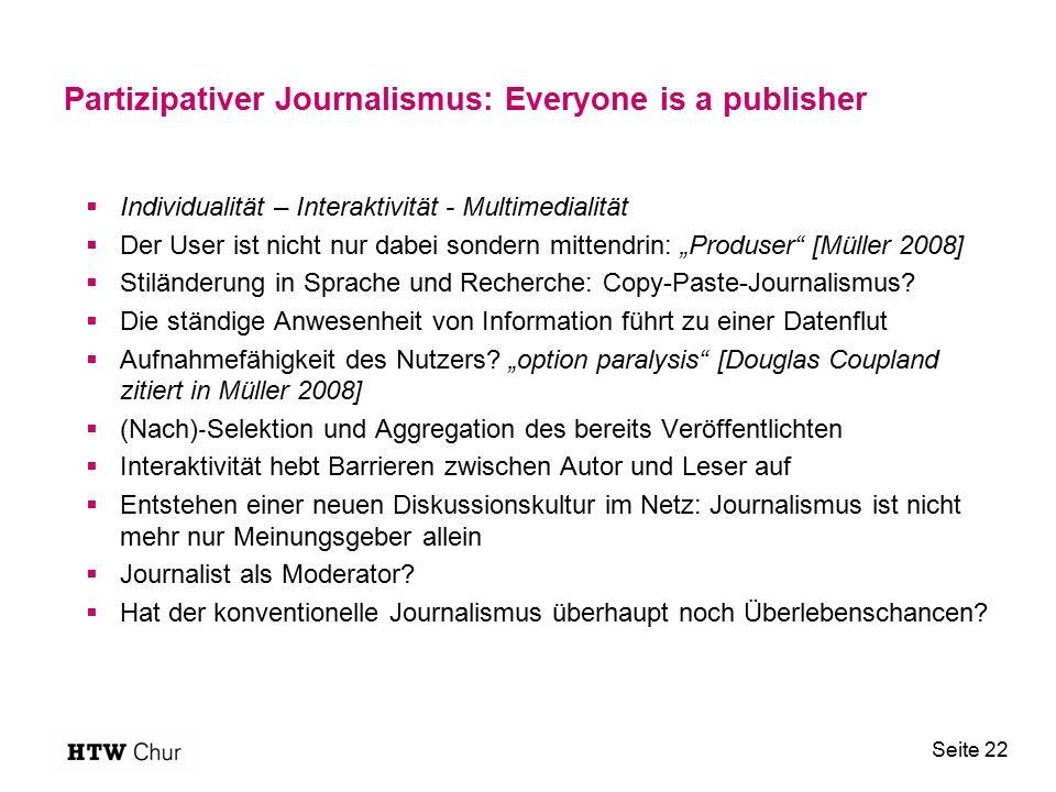 """Partizipativer Journalismus: Everyone is a publisher  Individualität – Interaktivität - Multimedialität  Der User ist nicht nur dabei sondern mittendrin: """"Produser [Müller 2008]  Stiländerung in Sprache und Recherche: Copy-Paste-Journalismus."""