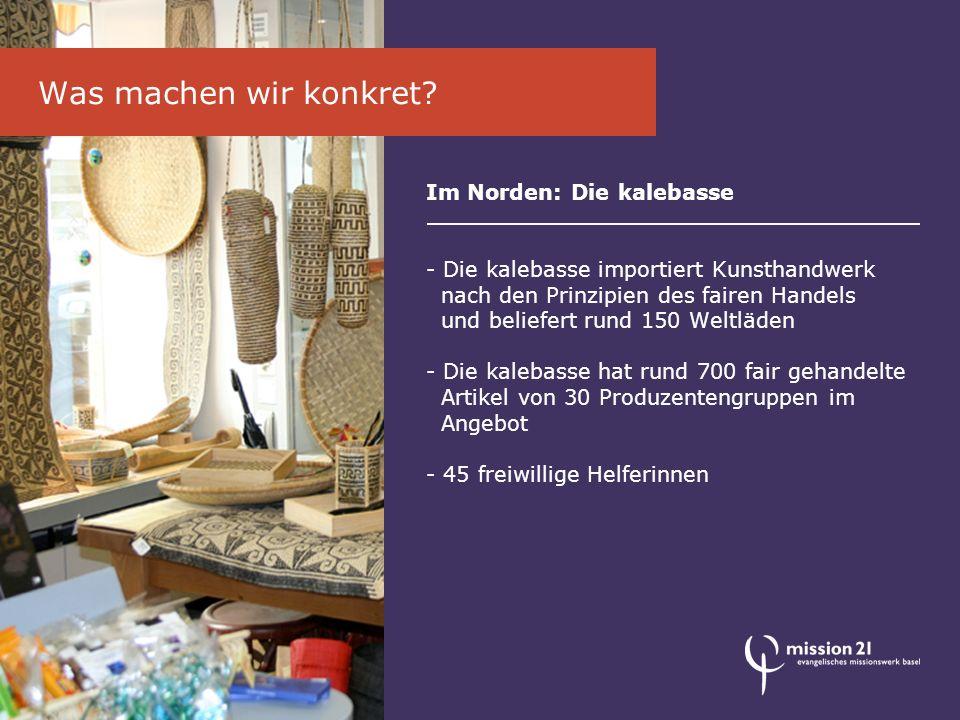 Im Norden: Die kalebasse - Die kalebasse importiert Kunsthandwerk nach den Prinzipien des fairen Handels und beliefert rund 150 Weltläden - Die kalebasse hat rund 700 fair gehandelte Artikel von 30 Produzentengruppen im Angebot - 45 freiwillige Helferinnen Was machen wir konkret