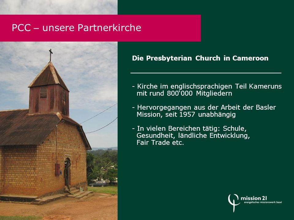 Die Presbyterian Church in Cameroon - Kirche im englischsprachigen Teil Kameruns mit rund 800'000 Mitgliedern - Hervorgegangen aus der Arbeit der Basler Mission, seit 1957 unabhängig - In vielen Bereichen tätig: Schule, Gesundheit, ländliche Entwicklung, Fair Trade etc.