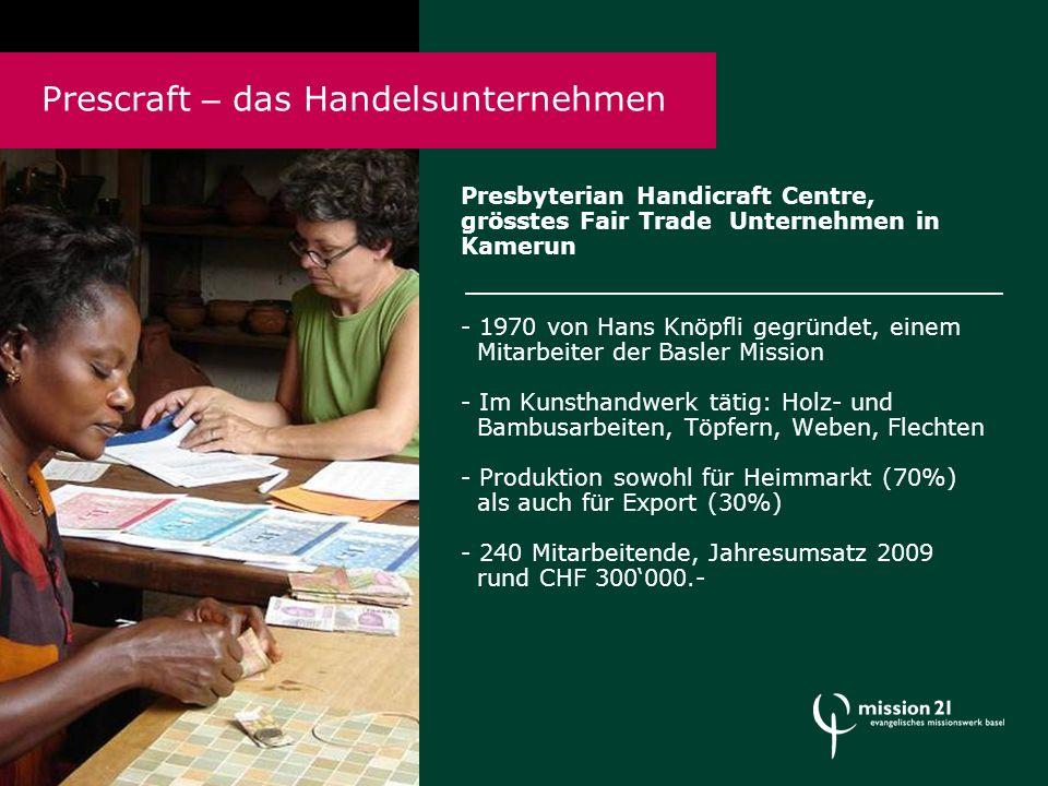 Presbyterian Handicraft Centre, grösstes Fair Trade Unternehmen in Kamerun - 1970 von Hans Knöpfli gegründet, einem Mitarbeiter der Basler Mission - Im Kunsthandwerk tätig: Holz- und Bambusarbeiten, Töpfern, Weben, Flechten - Produktion sowohl für Heimmarkt (70%) als auch für Export (30%) - 240 Mitarbeitende, Jahresumsatz 2009 rund CHF 300'000.- Prescraft – das Handelsunternehmen