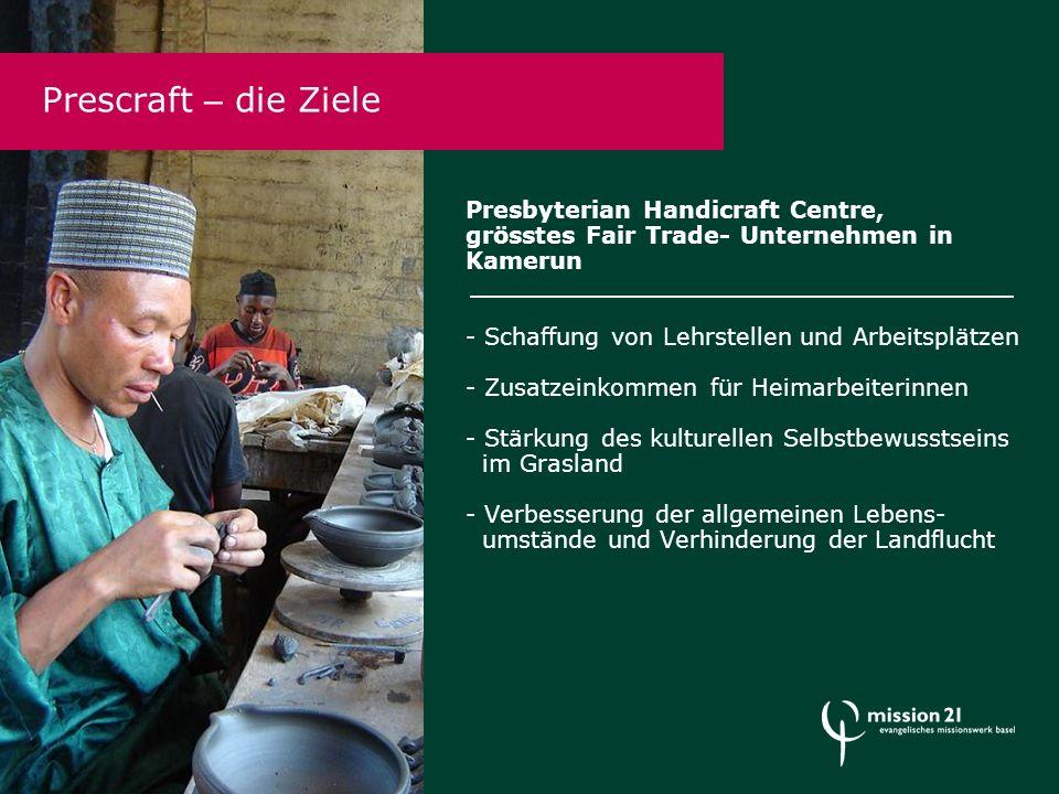 Presbyterian Handicraft Centre, grösstes Fair Trade- Unternehmen in Kamerun - Schaffung von Lehrstellen und Arbeitsplätzen - Zusatzeinkommen für Heimarbeiterinnen - Stärkung des kulturellen Selbstbewusstseins im Grasland - Verbesserung der allgemeinen Lebens- umstände und Verhinderung der Landflucht Prescraft – die Ziele