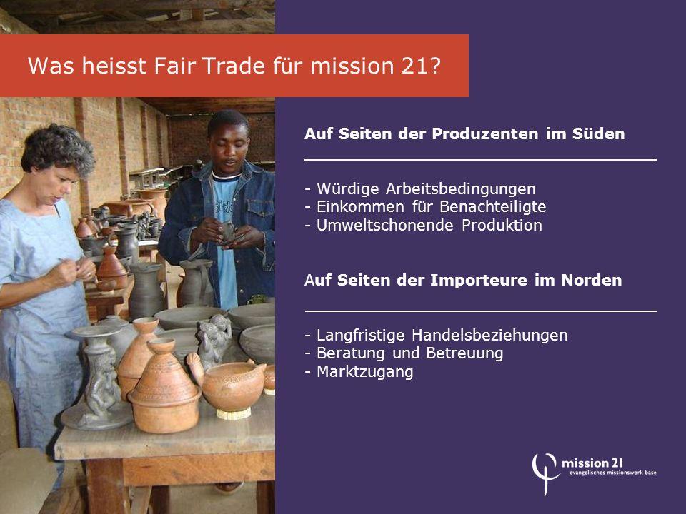 Mit dem fairen Handel setzen wir Zeichen für Arbeit, Würde und Gerechtigkeit - Hilfe zur Selbsthilfe statt Almosen - Wertschätzung statt Gleichgültigkeit - Entwicklung statt Ausbeutung Warum Fair Trade mit mission 21?