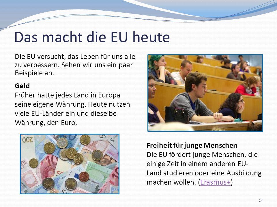 Das macht die EU heute Die EU versucht, das Leben für uns alle zu verbessern. Sehen wir uns ein paar Beispiele an. 14 : Geld Früher hatte jedes Land i