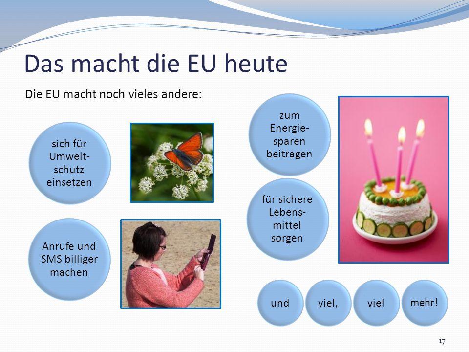 Das macht die EU heute 17 Die EU macht noch vieles andere: undviel,viel mehr!