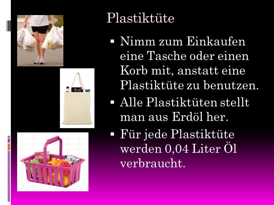 Plastiktüte NNimm zum Einkaufen eine Tasche oder einen Korb mit, anstatt eine Plastiktüte zu benutzen. AAlle Plastiktüten stellt man aus Erdöl her