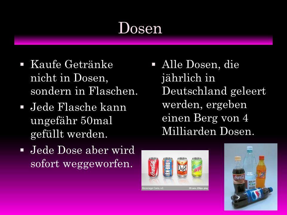 Dosen KKaufe Getränke nicht in Dosen, sondern in Flaschen. JJede Flasche kann ungefähr 50mal gefüllt werden. JJede Dose aber wird sofort weggewo