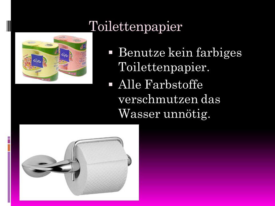 Toilettenpapier BBenutze kein farbiges Toilettenpapier. AAlle Farbstoffe verschmutzen das Wasser unnötig.