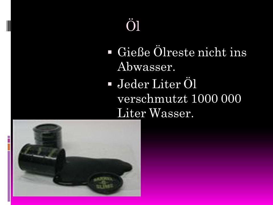Öl GGieße Ölreste nicht ins Abwasser. JJeder Liter Öl verschmutzt 1000 000 Liter Wasser.