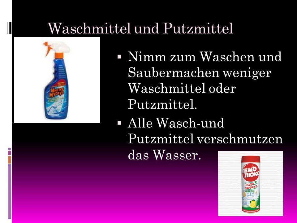 Waschmittel und Putzmittel NNimm zum Waschen und Saubermachen weniger Waschmittel oder Putzmittel. AAlle Wasch-und Putzmittel verschmutzen das Was