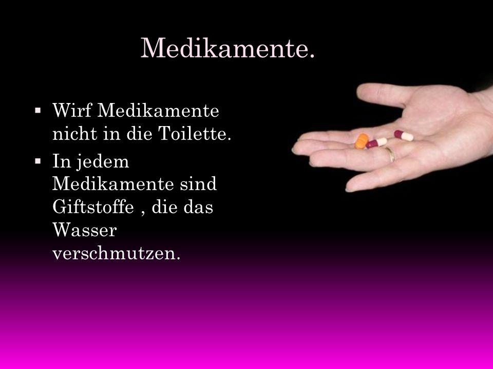 Medikamente.  Wirf Medikamente nicht in die Toilette.  In jedem Medikamente sind Giftstoffe, die das Wasser verschmutzen.