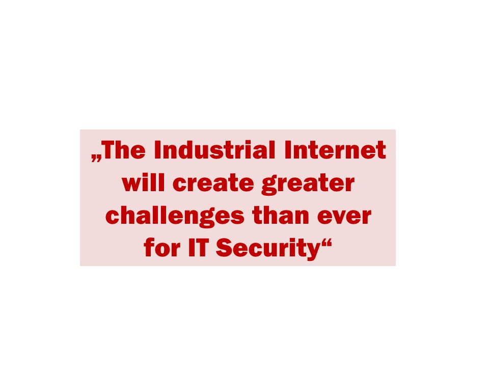 """The Industrial Internet will create greater challenges than ever for IT Security"