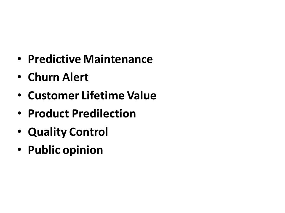Predictive Maintenance Churn Alert Customer Lifetime Value Product Predilection Quality Control Public opinion